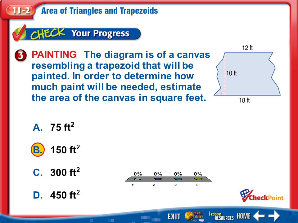 1.A 2.B 3.C 4.D Example 3 A.75 ft 2 B.150 ft 2 C.300 ft 2 D.450 ft 2 PAINTING The diagram is of a canvas resembling a trapezoid that will be painted.