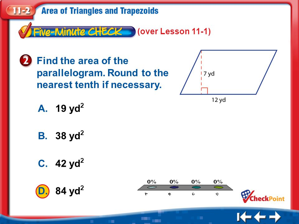 1.A 2.B 3.C 4.D Five Minute Check 2 (over Lesson 11-1) A.19 yd 2 B.38 yd 2 C.42 yd 2 D.84 yd 2 Find the area of the parallelogram.