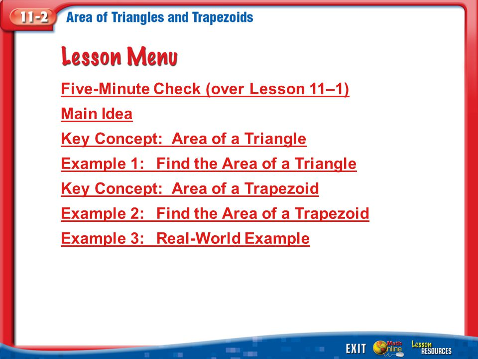 Lesson Menu Five-Minute Check (over Lesson 11–1) Main Idea Key Concept: Area of a Triangle Example 1:Find the Area of a Triangle Key Concept: Area of a Trapezoid Example 2:Find the Area of a Trapezoid Example 3:Real-World Example