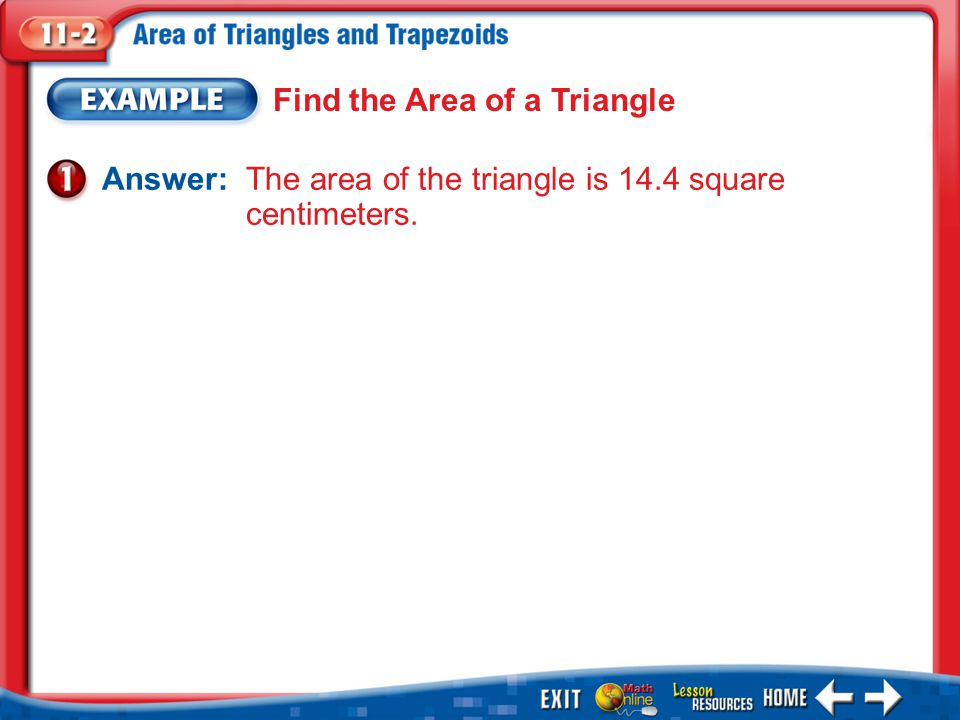 Example 1 Find the Area of a Triangle Answer: The area of the triangle is 14.4 square centimeters.