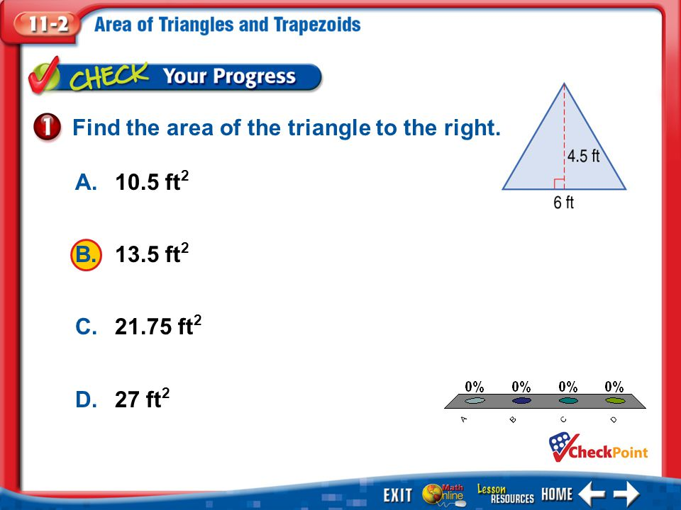 1.A 2.B 3.C 4.D Example 1 A.10.5 ft 2 B.13.5 ft 2 C ft 2 D.27 ft 2 Find the area of the triangle to the right.