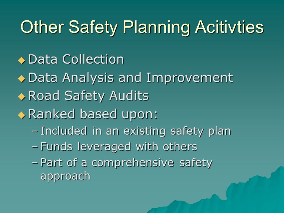 Other Safety Planning Acitivties  Data Collection  Data Analysis and Improvement  Road Safety Audits  Ranked based upon: –Included in an existing safety plan –Funds leveraged with others –Part of a comprehensive safety approach