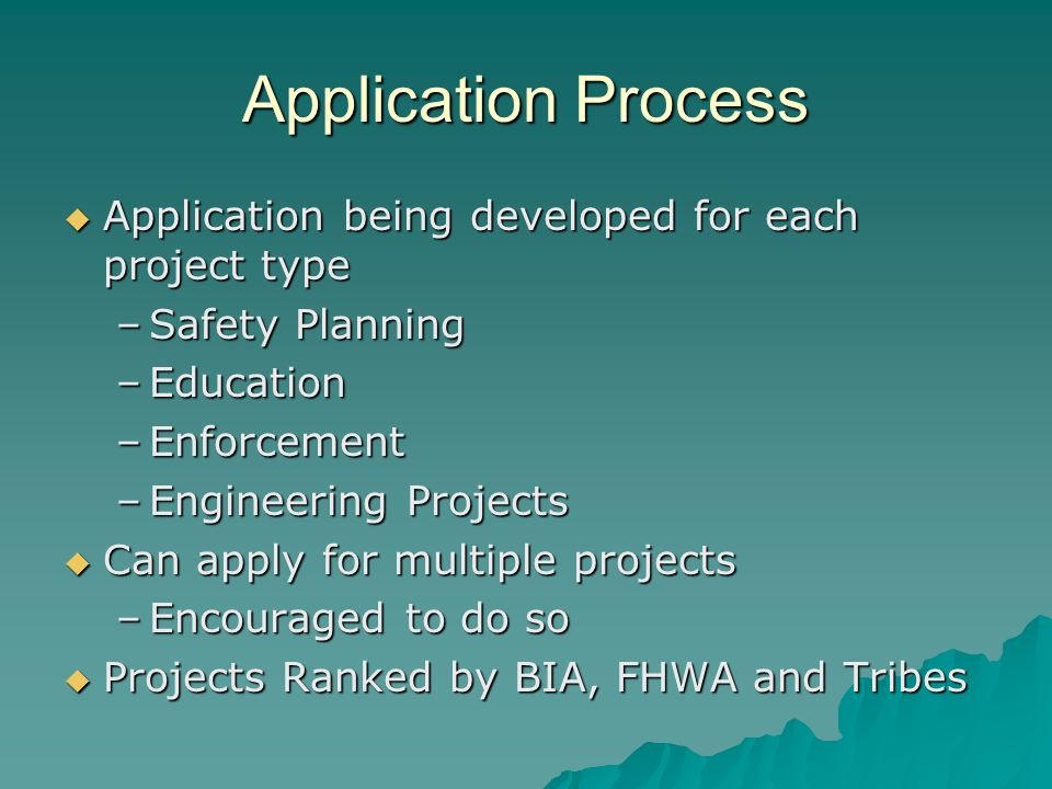 Application Process  Application being developed for each project type –Safety Planning –Education –Enforcement –Engineering Projects  Can apply for multiple projects –Encouraged to do so  Projects Ranked by BIA, FHWA and Tribes