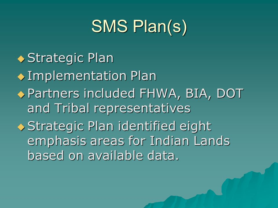 SMS Plan(s)  Strategic Plan  Implementation Plan  Partners included FHWA, BIA, DOT and Tribal representatives  Strategic Plan identified eight emphasis areas for Indian Lands based on available data.