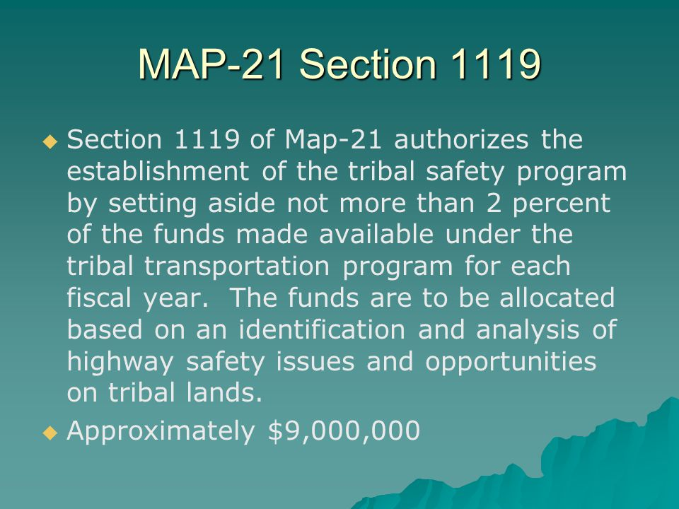 MAP-21 Section 1119   Section 1119 of Map-21 authorizes the establishment of the tribal safety program by setting aside not more than 2 percent of the funds made available under the tribal transportation program for each fiscal year.