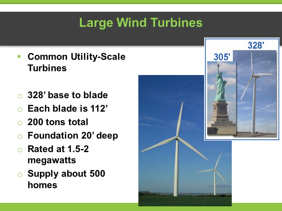 Large Wind Turbines  Common Utility-Scale Turbines o 328' base to blade o Each blade is 112' o 200 tons total o Foundation 20' deep o Rated at megawatts o Supply about 500 homes