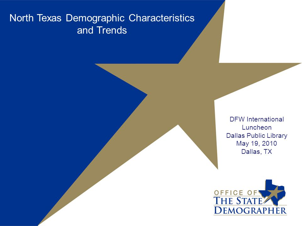 North Texas Demographic Characteristics and Trends DFW International Luncheon Dallas Public Library May 19, 2010 Dallas, TX