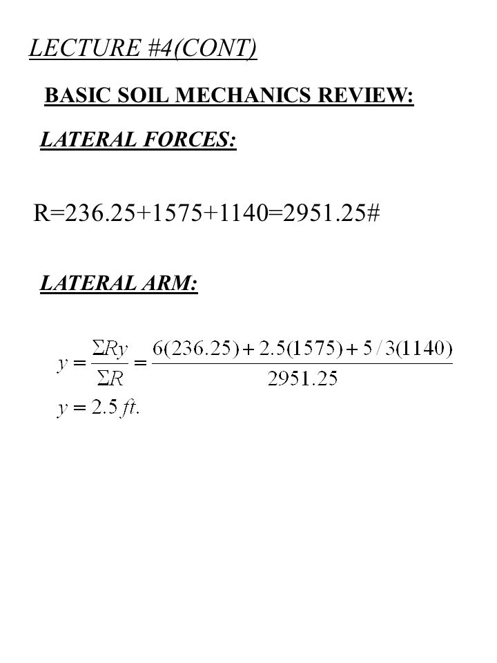 LECTURE #4(CONT) BASIC SOIL MECHANICS REVIEW: LATERAL FORCES: TO FIND RESULTANT SUM FORCES: R TO FIND RESULTANT LOCATION TAKE MOMENT:y # 1575# 1140#