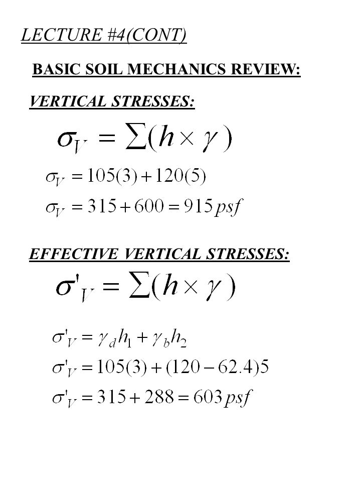 LECTURE #4(CONT) BASIC SOIL MECHANICS REVIEW: = - VERTICAL STRESSES: = VERTICAL STRESS (PSF, TSF,KN/m 2 ) CALCULATE TOTAL AND EFFECTIVE (TOTAL STRESS) Ka=0.5 (EFFECTIVE STRESS)