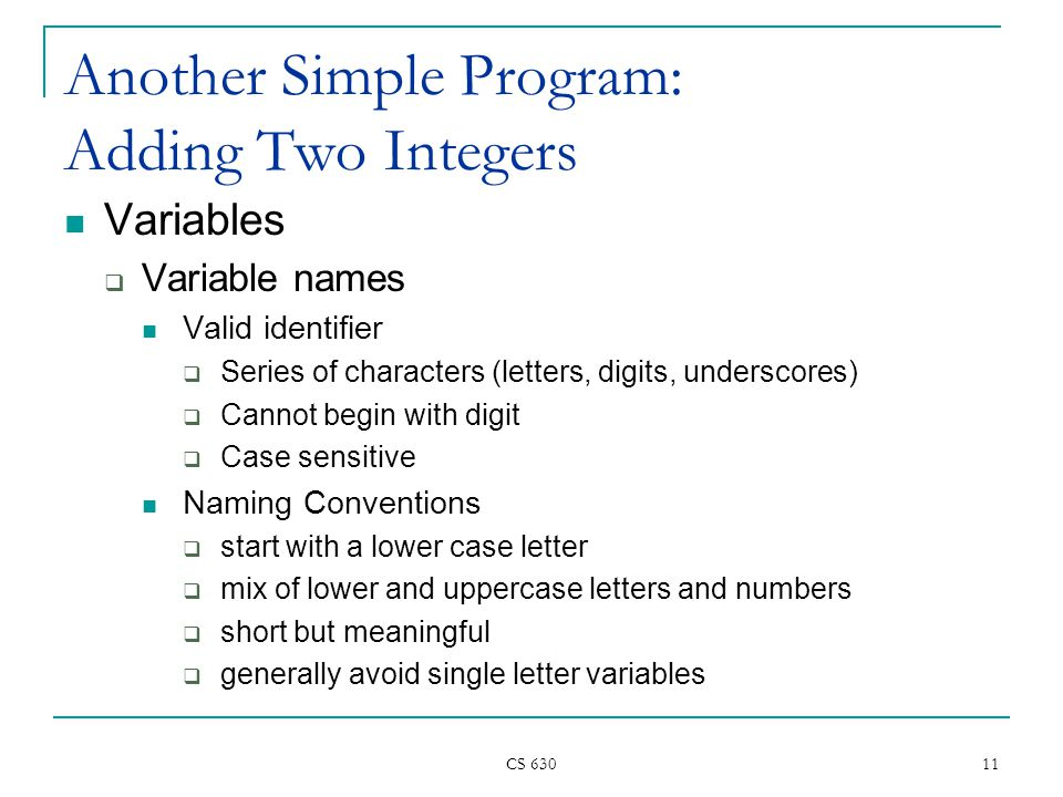 CS Another Simple Program: Adding Two Integers Variables  Variable names Valid identifier  Series of characters (letters, digits, underscores)  Cannot begin with digit  Case sensitive Naming Conventions  start with a lower case letter  mix of lower and uppercase letters and numbers  short but meaningful  generally avoid single letter variables