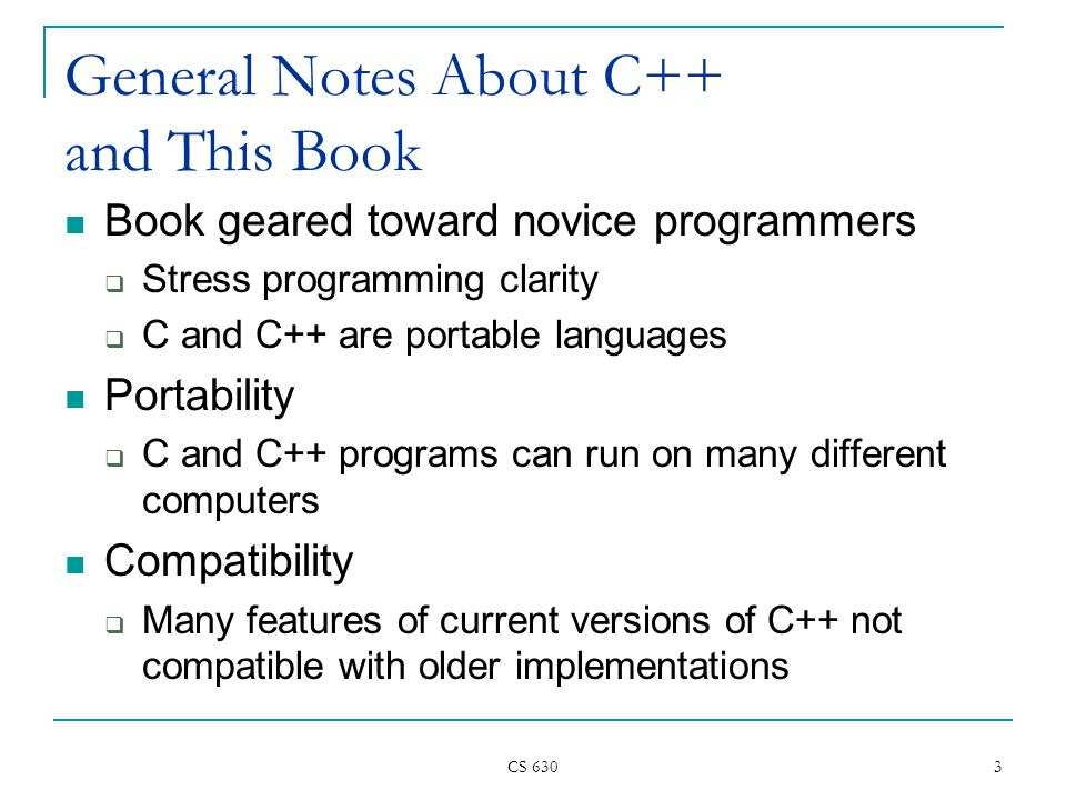 CS General Notes About C++ and This Book Book geared toward novice programmers  Stress programming clarity  C and C++ are portable languages Portability  C and C++ programs can run on many different computers Compatibility  Many features of current versions of C++ not compatible with older implementations