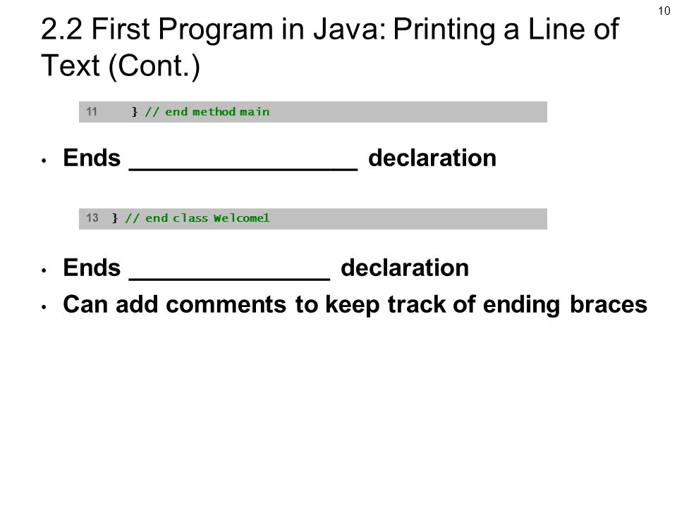 First Program in Java: Printing a Line of Text (Cont.) Ends _________________ declaration Ends _______________ declaration Can add comments to keep track of ending braces 11 } // end method main 13 } // end class Welcome1