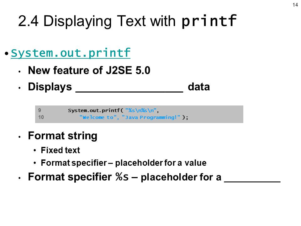 Displaying Text with printf System.out.printf New feature of J2SE 5.0 Displays __________________ data Format string Fixed text Format specifier – placeholder for a value Format specifier %s – placeholder for a __________ 9 System.out.printf( %s\n%s\n , 10 Welcome to , Java Programming! );