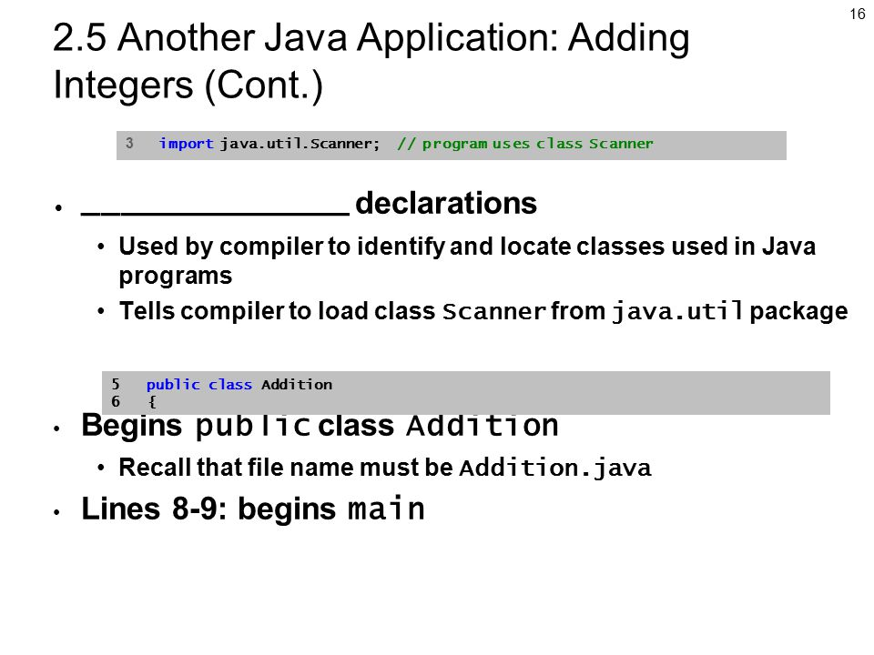 Another Java Application: Adding Integers (Cont.) ______________ declarations Used by compiler to identify and locate classes used in Java programs Tells compiler to load class Scanner from java.util package Begins public class Addition Recall that file name must be Addition.java Lines 8-9: begins main 3 import java.util.Scanner; // program uses class Scanner 5 public class Addition 6 {