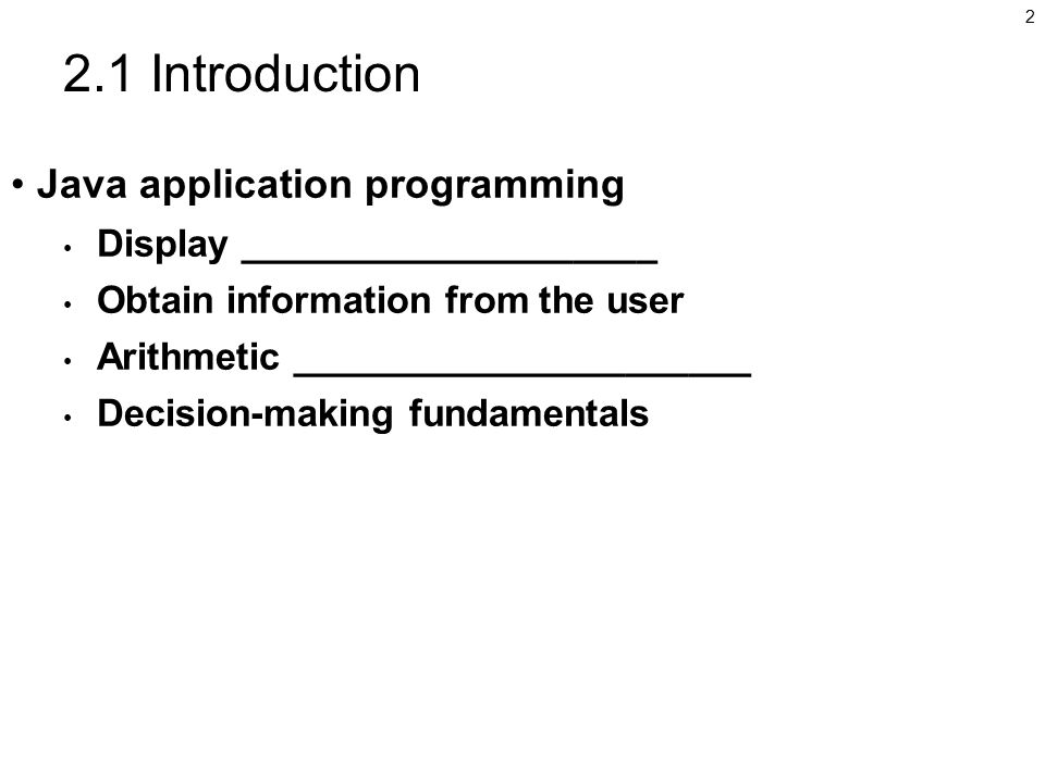 2 2.1 Introduction Java application programming Display ____________________ Obtain information from the user Arithmetic ______________________ Decision-making fundamentals