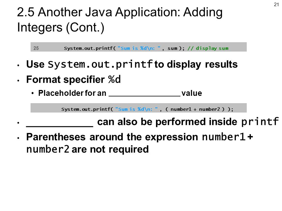 Another Java Application: Adding Integers (Cont.) Use System.out.printf to display results Format specifier %d Placeholder for an _______________ value ____________ can also be performed inside printf Parentheses around the expression number1 + number2 are not required 25 System.out.printf( Sum is %d\n: , sum ); // display sum System.out.printf( Sum is %d\n: , ( number1 + number2 ) );