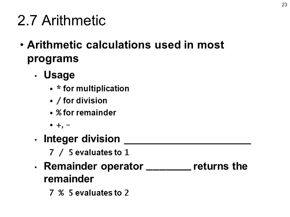 Arithmetic Arithmetic calculations used in most programs Usage * for multiplication / for division % for remainder +, - Integer division ______________________ 7 / 5 evaluates to 1 Remainder operator _______ returns the remainder 7 % 5 evaluates to 2