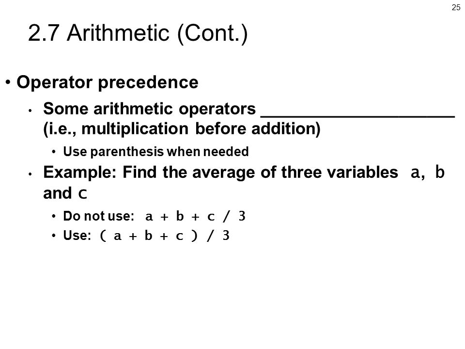 Arithmetic (Cont.) Operator precedence Some arithmetic operators _____________________ (i.e., multiplication before addition) Use parenthesis when needed Example: Find the average of three variables a, b and c Do not use: a + b + c / 3 Use: ( a + b + c ) / 3