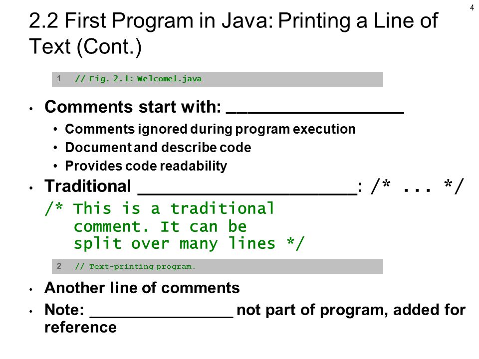 4 2.2 First Program in Java: Printing a Line of Text (Cont.) Comments start with: _________________ Comments ignored during program execution Document and describe code Provides code readability Traditional _______________________: /*...