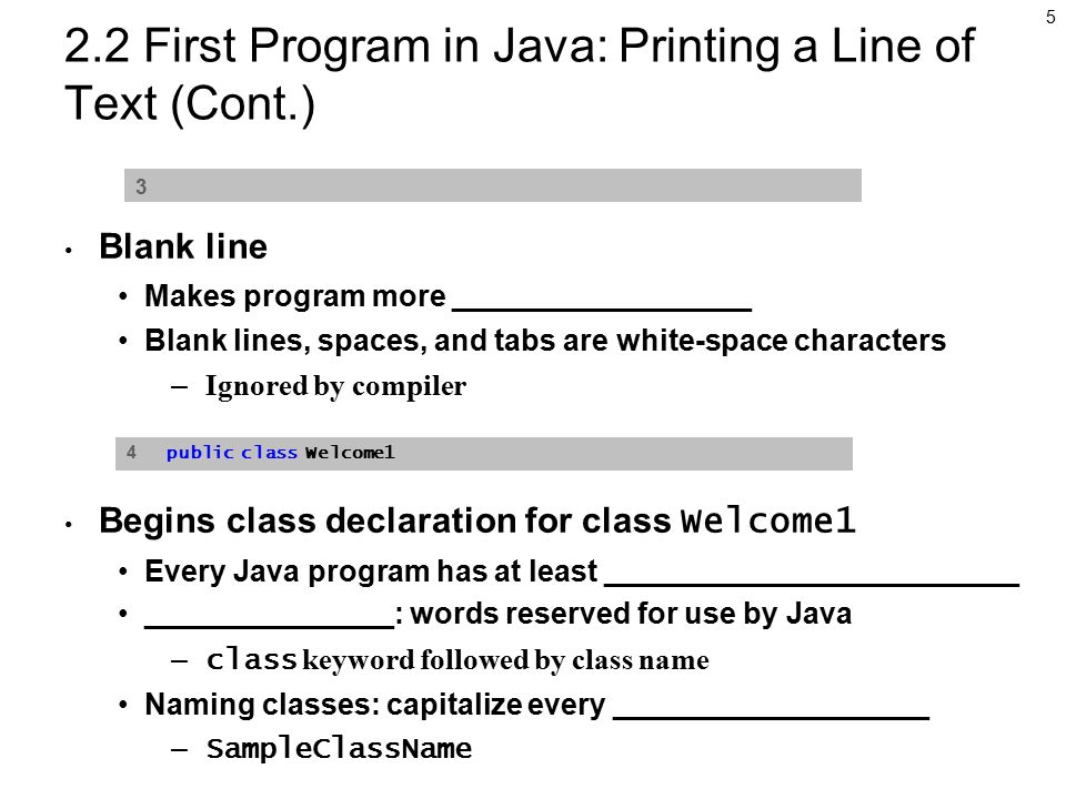 5 2.2 First Program in Java: Printing a Line of Text (Cont.) Blank line Makes program more __________________ Blank lines, spaces, and tabs are white-space characters – Ignored by compiler Begins class declaration for class Welcome1 Every Java program has at least _________________________ _______________: words reserved for use by Java – class keyword followed by class name Naming classes: capitalize every ___________________ – SampleClassName 3 4 public class Welcome1