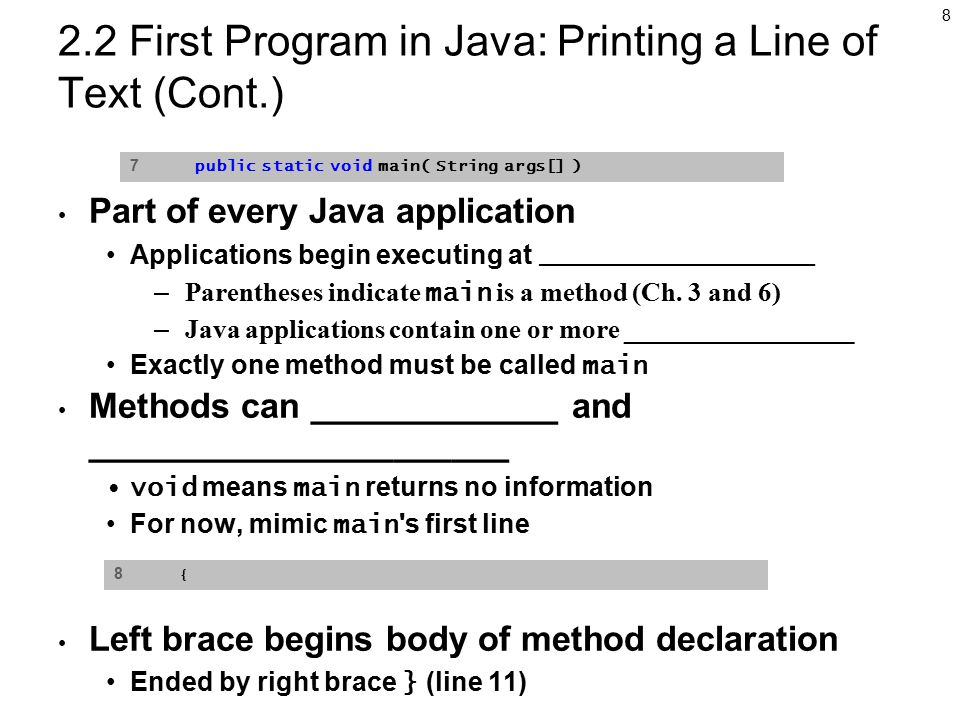 8 2.2 First Program in Java: Printing a Line of Text (Cont.) Part of every Java application Applications begin executing at _________________ – Parentheses indicate main is a method (Ch.