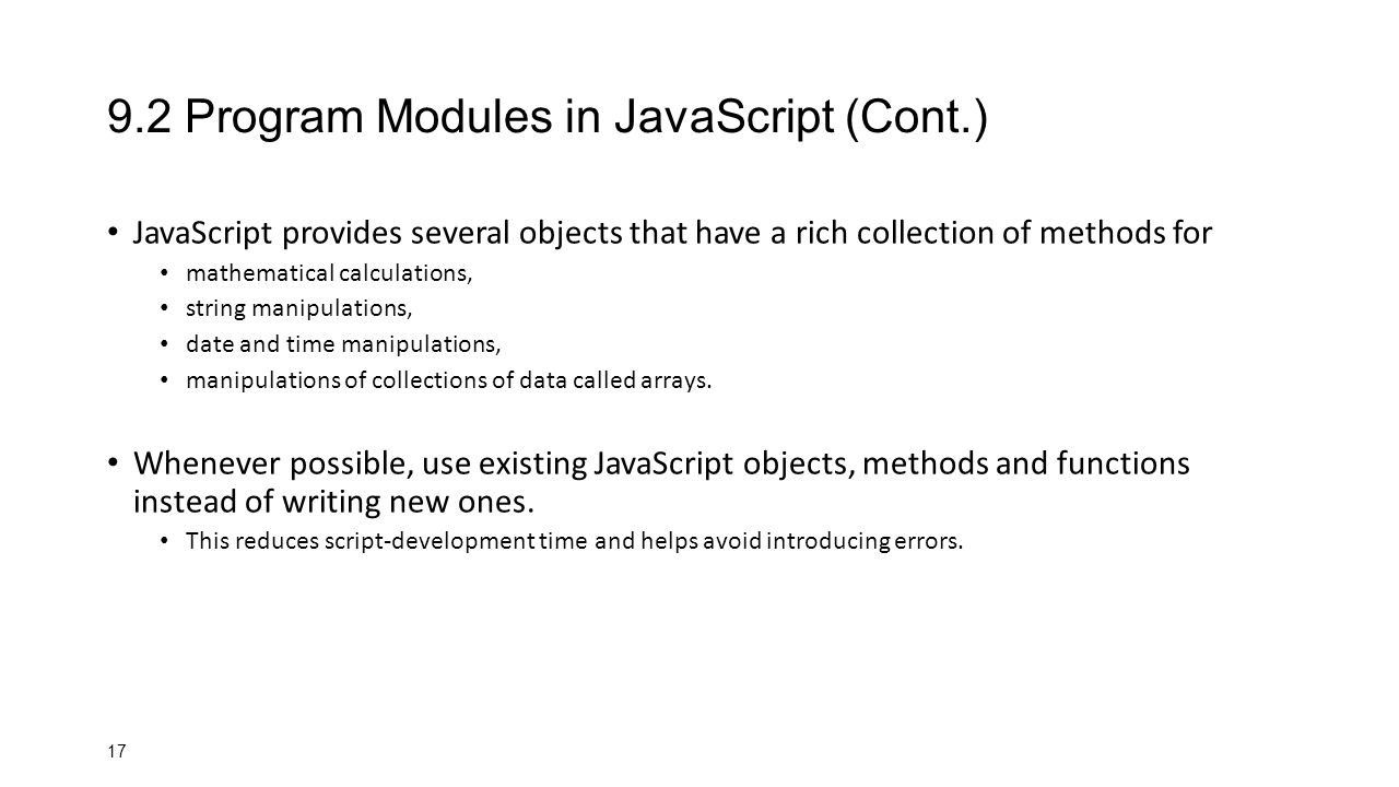 Program Modules in JavaScript (Cont.) JavaScript provides several objects that have a rich collection of methods for mathematical calculations, string manipulations, date and time manipulations, manipulations of collections of data called arrays.