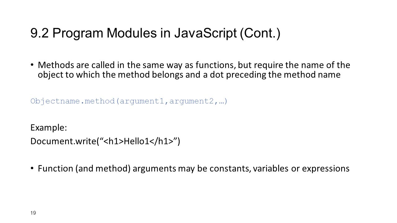 Program Modules in JavaScript (Cont.) Methods are called in the same way as functions, but require the name of the object to which the method belongs and a dot preceding the method name Objectname.method(argument1,argument2,…) Example: Document.write( Hello1 ) Function (and method) arguments may be constants, variables or expressions