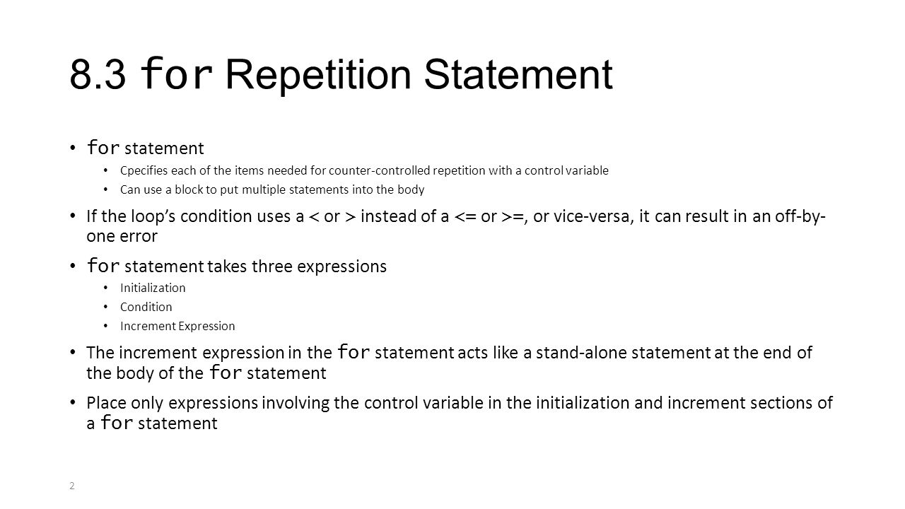2 8.3 for Repetition Statement for statement Cpecifies each of the items needed for counter-controlled repetition with a control variable Can use a block to put multiple statements into the body If the loop's condition uses a instead of a =, or vice-versa, it can result in an off-by- one error for statement takes three expressions Initialization Condition Increment Expression The increment expression in the for statement acts like a stand-alone statement at the end of the body of the for statement Place only expressions involving the control variable in the initialization and increment sections of a for statement