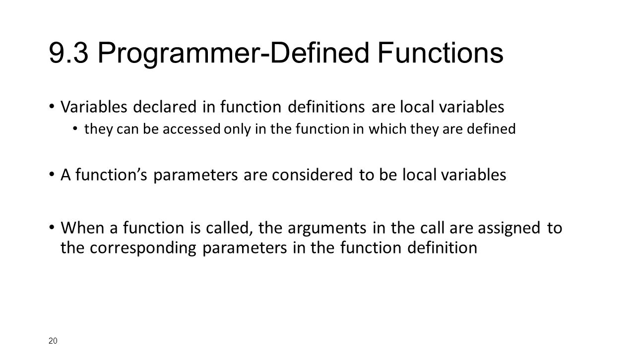 Programmer-Defined Functions Variables declared in function definitions are local variables they can be accessed only in the function in which they are defined A function's parameters are considered to be local variables When a function is called, the arguments in the call are assigned to the corresponding parameters in the function definition