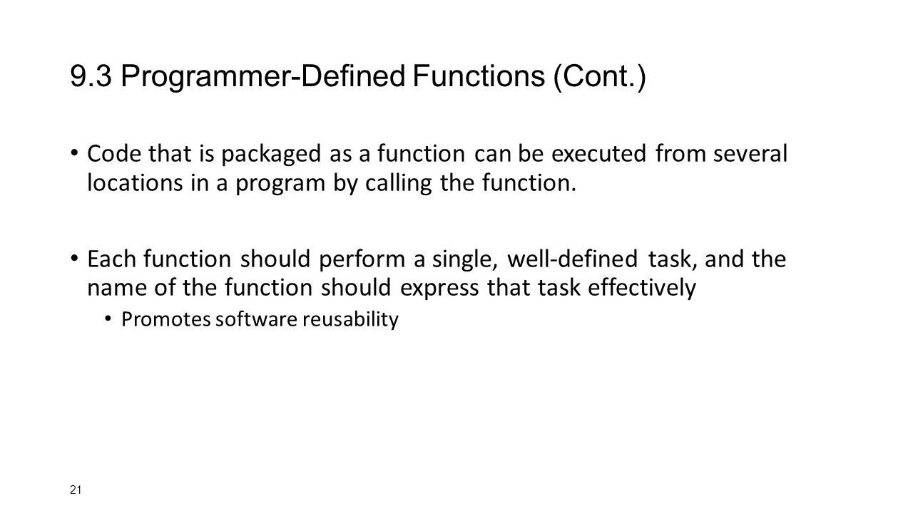 Programmer-Defined Functions (Cont.) Code that is packaged as a function can be executed from several locations in a program by calling the function.