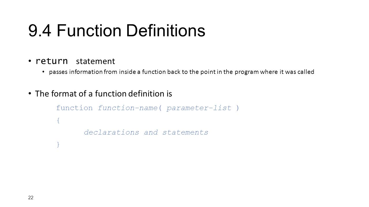 Function Definitions return statement passes information from inside a function back to the point in the program where it was called The format of a function definition is function function-name( parameter-list ) { declarations and statements }