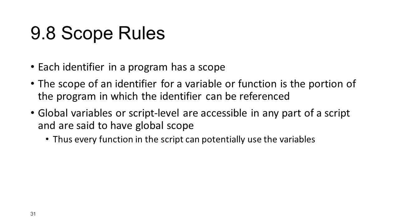 Scope Rules Each identifier in a program has a scope The scope of an identifier for a variable or function is the portion of the program in which the identifier can be referenced Global variables or script-level are accessible in any part of a script and are said to have global scope Thus every function in the script can potentially use the variables