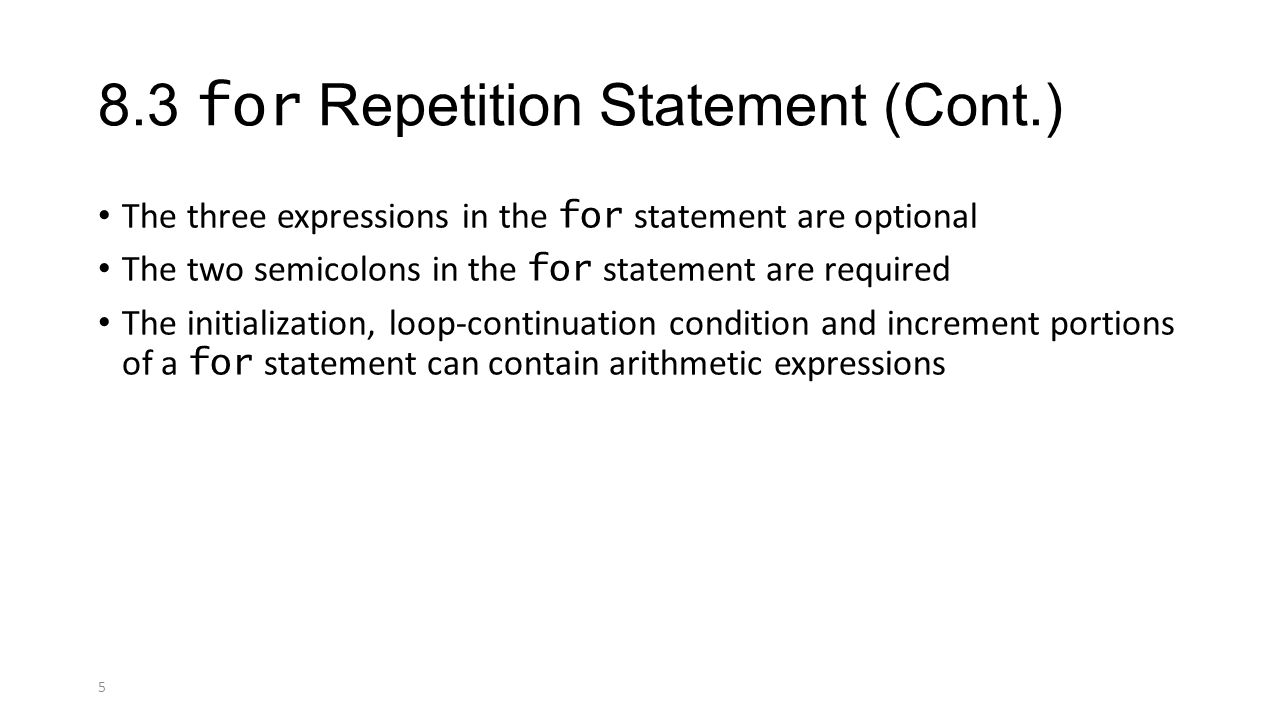 5 8.3 for Repetition Statement (Cont.) The three expressions in the for statement are optional The two semicolons in the for statement are required The initialization, loop-continuation condition and increment portions of a for statement can contain arithmetic expressions