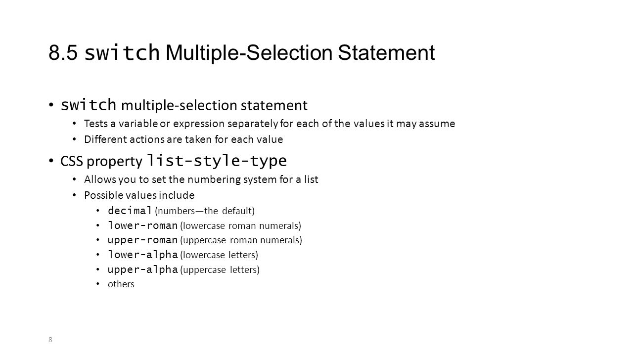 8 8.5 switch Multiple-Selection Statement switch multiple-selection statement Tests a variable or expression separately for each of the values it may assume Different actions are taken for each value CSS property list-style-type Allows you to set the numbering system for a list Possible values include decimal (numbers—the default) lower-roman (lowercase roman numerals) upper-roman (uppercase roman numerals) lower-alpha (lowercase letters) upper-alpha (uppercase letters) others