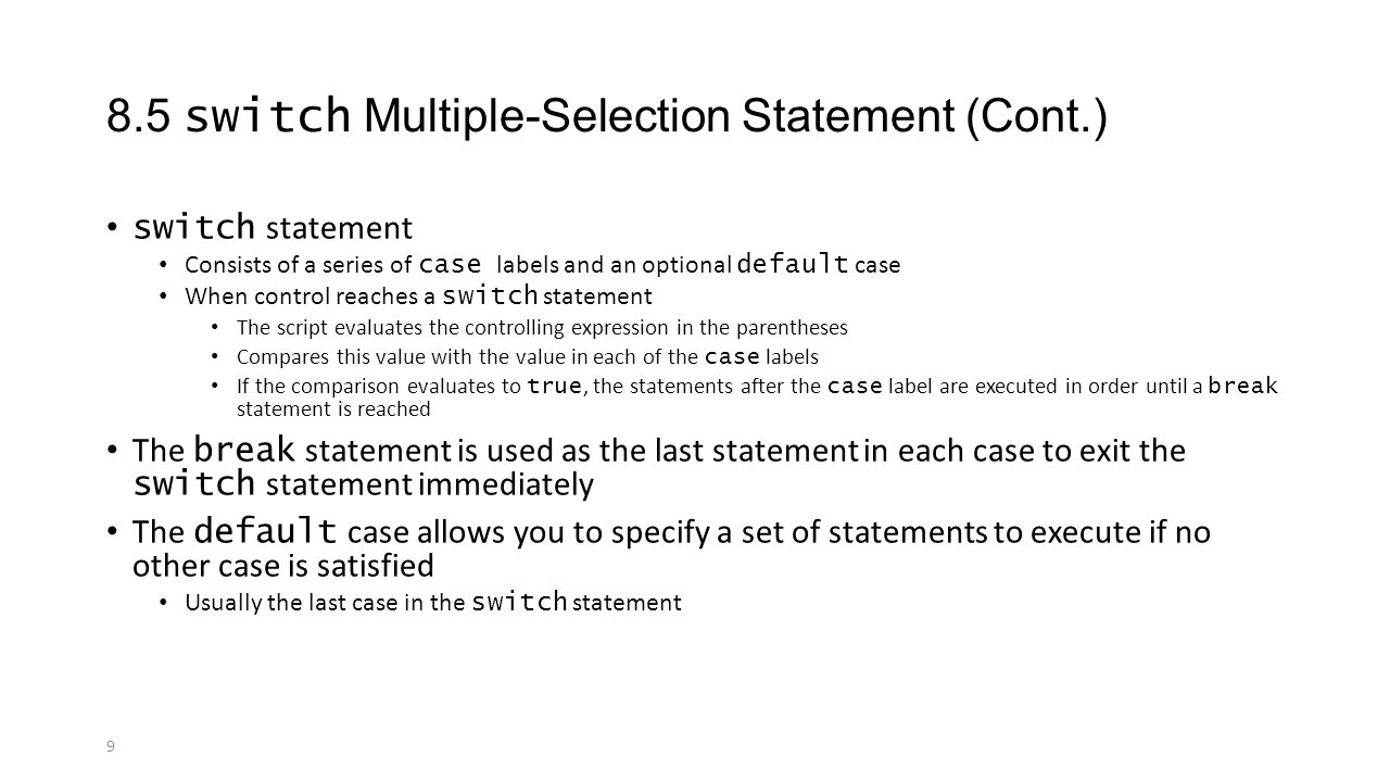 9 8.5 switch Multiple-Selection Statement (Cont.) switch statement Consists of a series of case labels and an optional default case When control reaches a switch statement The script evaluates the controlling expression in the parentheses Compares this value with the value in each of the case labels If the comparison evaluates to true, the statements after the case label are executed in order until a break statement is reached The break statement is used as the last statement in each case to exit the switch statement immediately The default case allows you to specify a set of statements to execute if no other case is satisfied Usually the last case in the switch statement