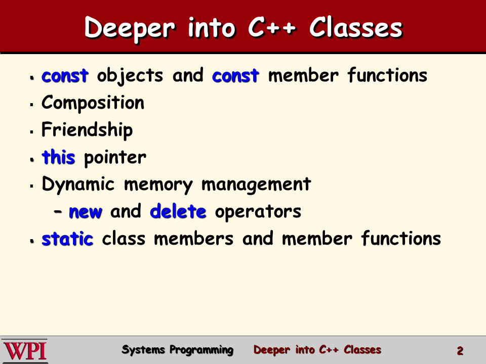  constconst  const objects and const member functions   Composition   Friendship  this  this pointer   Dynamic memory management –newdelete –new and delete operators  static  static class members and member functions Deeper into C++ Classes Systems Programming Deeper into C++ Classes 2