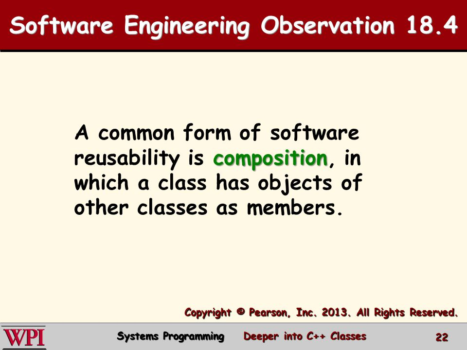 Software Engineering Observation 18.4 composition A common form of software reusability is composition, in which a class has objects of other classes as members.