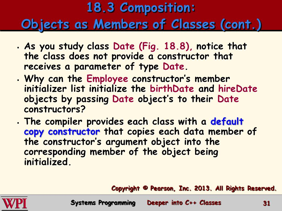 18.3 Composition: Objects as Members of Classes (cont.) 31 Systems Programming Deeper into C++ Classes  As you study class Date (Fig.