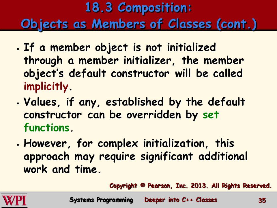 18.3 Composition: Objects as Members of Classes (cont.) 35 Systems Programming Deeper into C++ Classes  If a member object is not initialized through a member initializer, the member object's default constructor will be called implicitly.