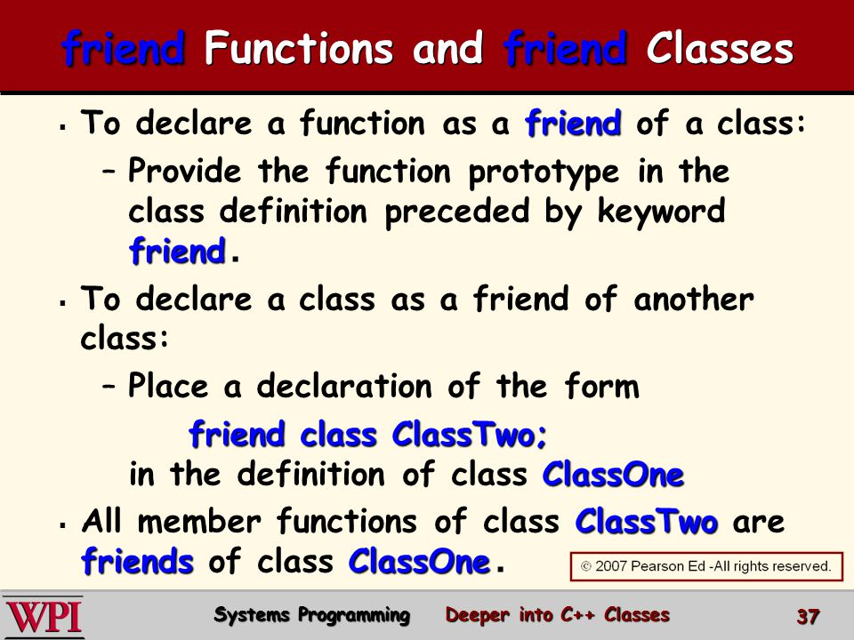  friend  To declare a function as a friend of a class: – friend.