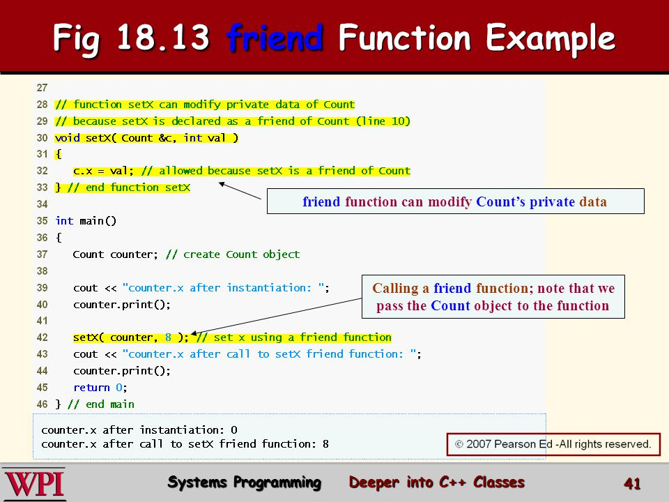 friend function can modify Count's private data Calling a friend function; note that we pass the Count object to the function Systems Programming Deeper into C++ Classes 41 Fig friend Fig friend Function Example