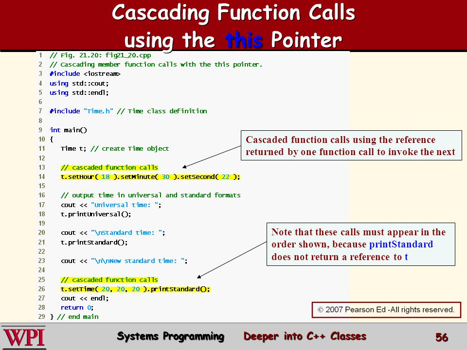 Cascaded function calls using the reference returned by one function call to invoke the next Note that these calls must appear in the order shown, because printStandard does not return a reference to t this Cascading Function Calls using the this Pointer Systems Programming Deeper into C++ Classes 56