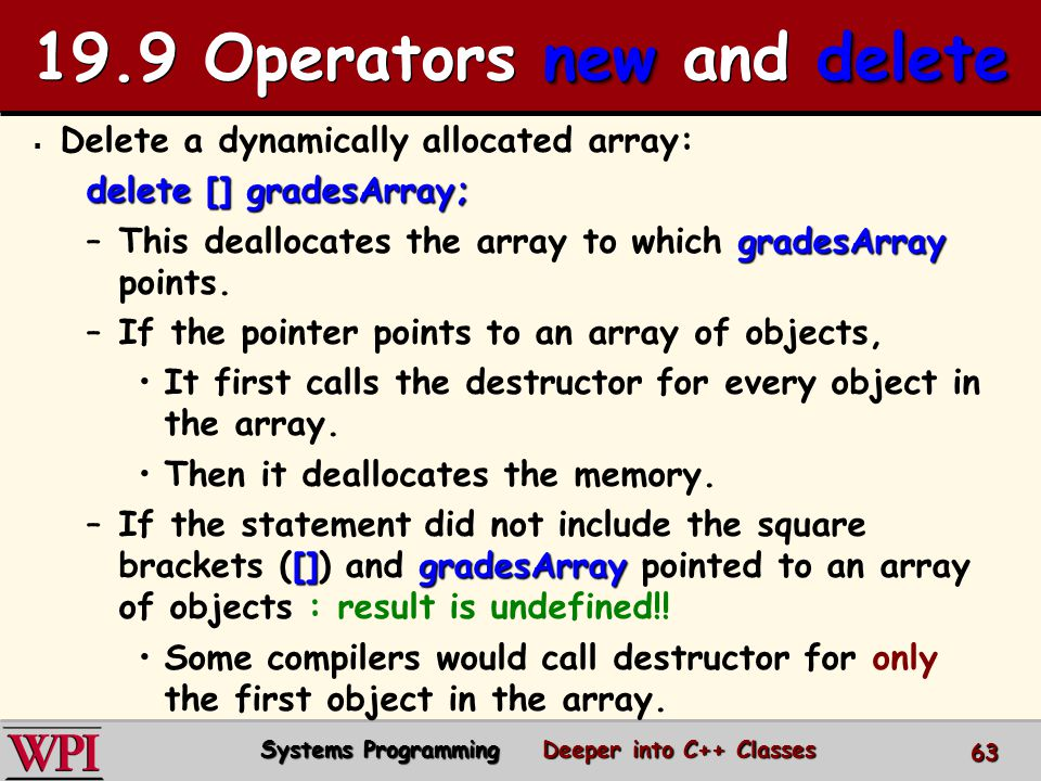   Delete a dynamically allocated array: delete [] gradesArray; –gradesArray –This deallocates the array to which gradesArray points.