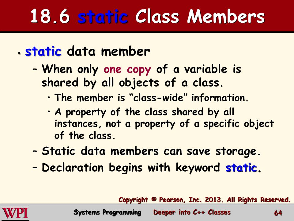 static 18.6 static Class Members  static  static data member – –When only one copy of a variable is shared by all objects of a class.