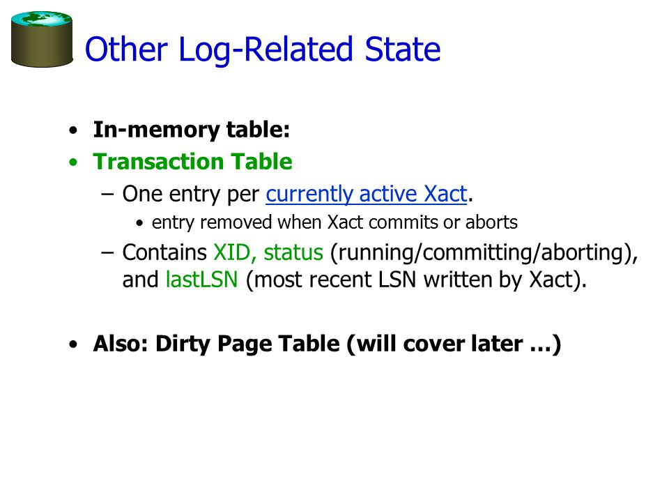 Other Log-Related State In-memory table: Transaction Table –One entry per currently active Xact.