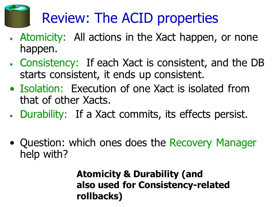 Review: The ACID properties A Atomicity: All actions in the Xact happen, or none happen.