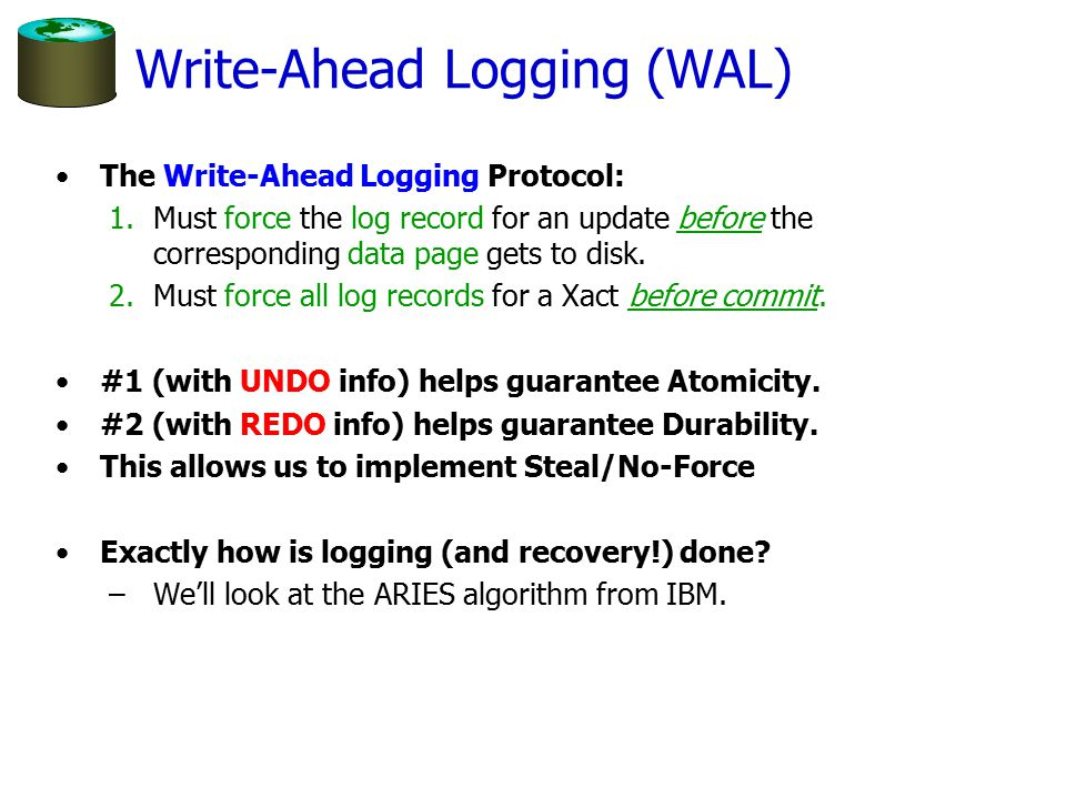 Write-Ahead Logging (WAL) The Write-Ahead Logging Protocol: 1.Must force the log record for an update before the corresponding data page gets to disk.