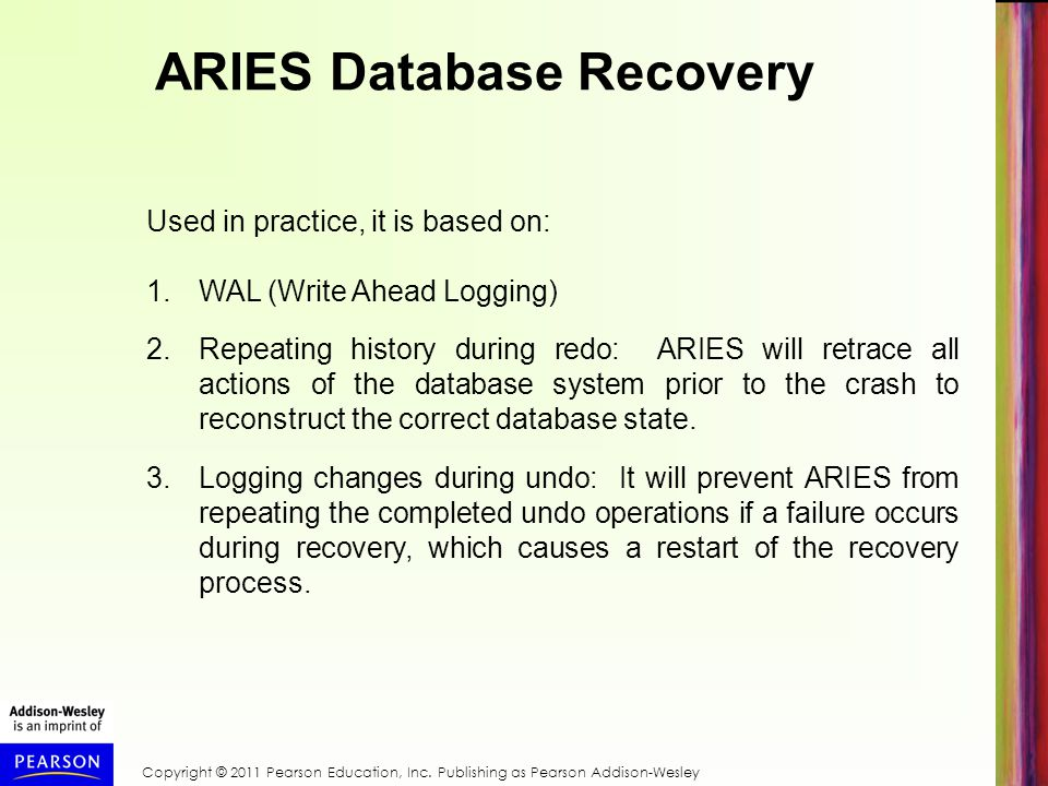 ARIES Database Recovery Used in practice, it is based on: 1.WAL (Write Ahead Logging) 2.Repeating history during redo: ARIES will retrace all actions of the database system prior to the crash to reconstruct the correct database state.