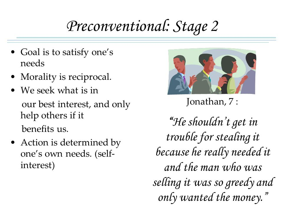 Preconventional: Stage 2 Goal is to satisfy one's needs Morality is reciprocal.