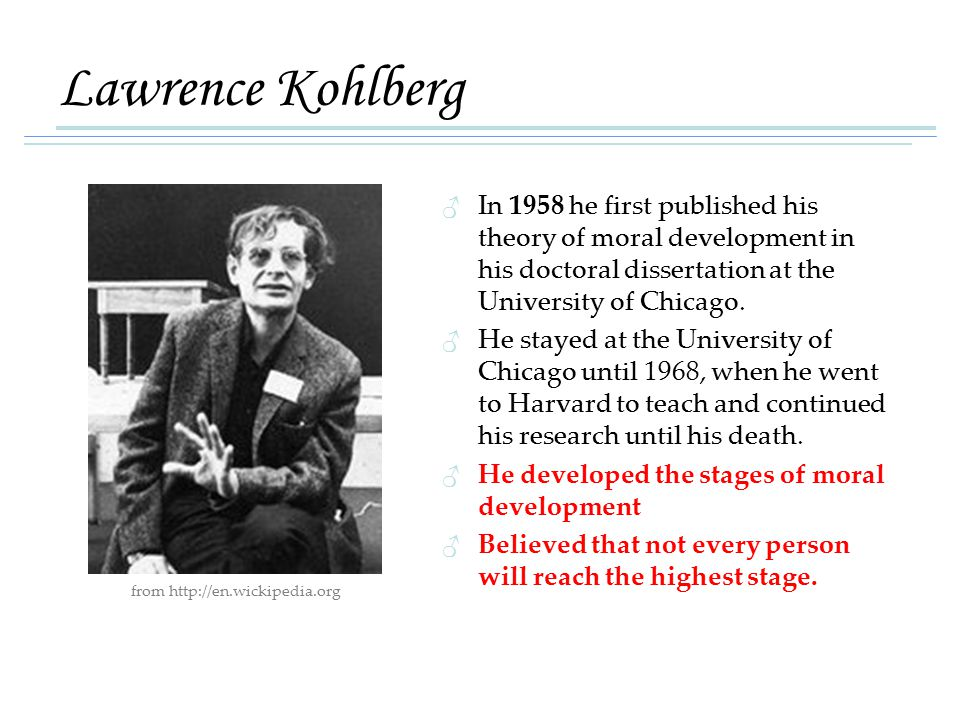 Lawrence Kohlberg ♂ In 1958 he first published his theory of moral development in his doctoral dissertation at the University of Chicago.
